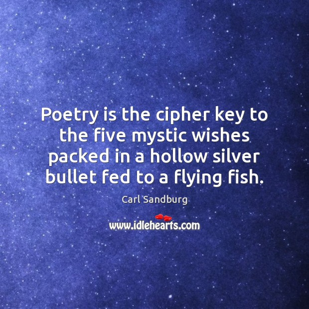 Poetry is the cipher key to the five mystic wishes packed in Carl Sandburg Picture Quote