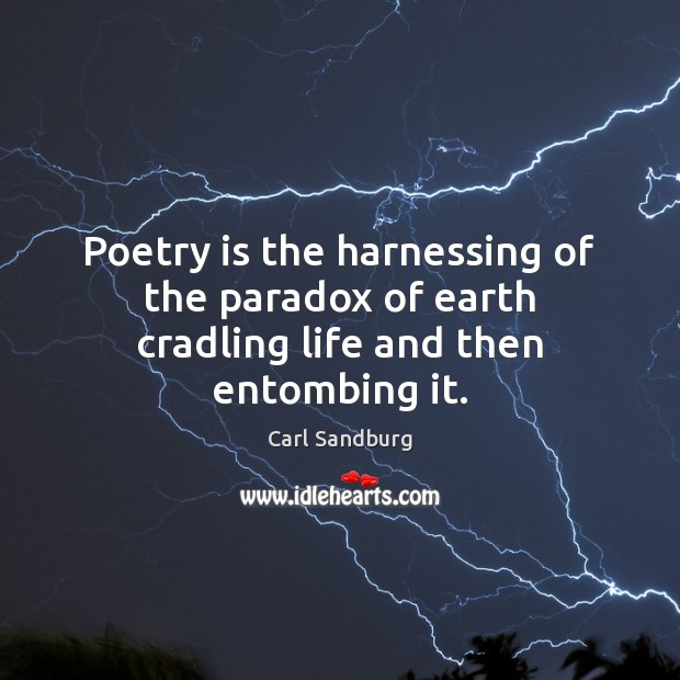 Poetry is the harnessing of the paradox of earth cradling life and then entombing it. Poetry Quotes Image