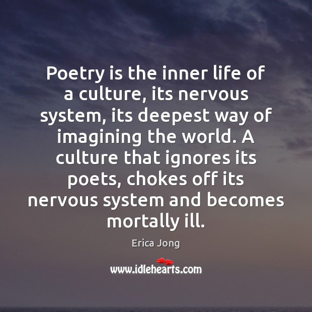 Poetry is the inner life of a culture, its nervous system, its Image