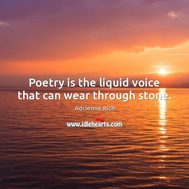Poetry is the liquid voice that can wear through stone. Adrienne Rich Picture Quote