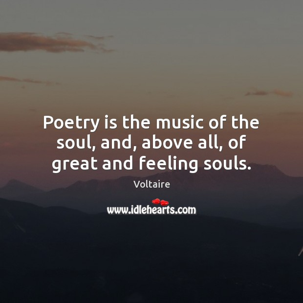 Image, Poetry is the music of the soul, and, above all, of great and feeling souls.