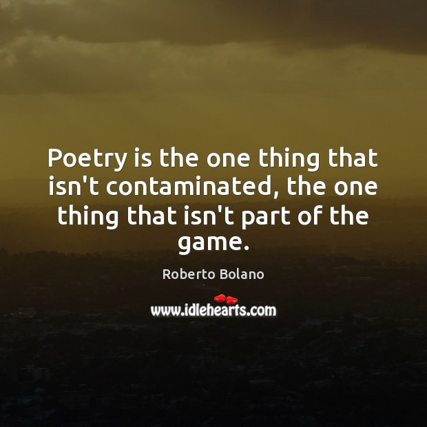 Poetry is the one thing that isn't contaminated, the one thing that Poetry Quotes Image