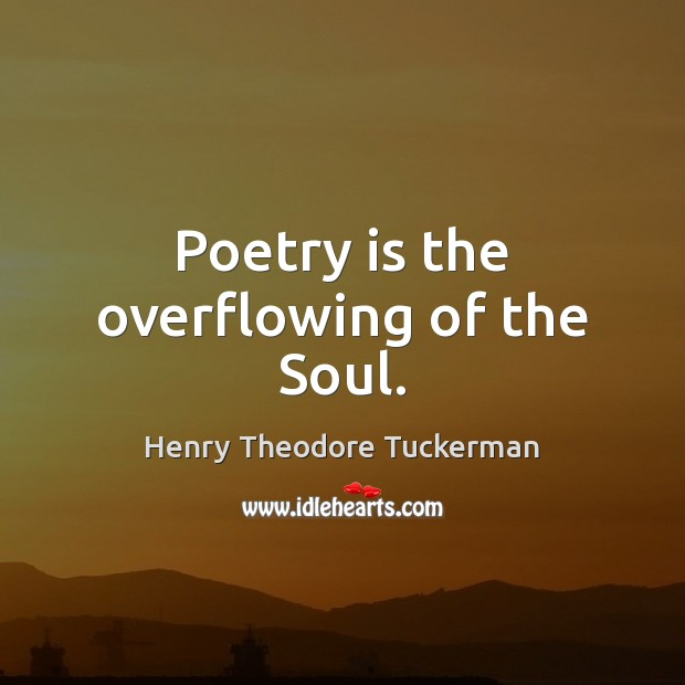 Poetry is the overflowing of the Soul. Henry Theodore Tuckerman Picture Quote