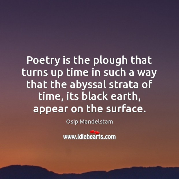 Poetry is the plough that turns up time in such a way Poetry Quotes