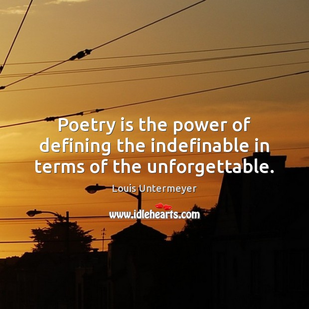 Image, Poetry is the power of defining the indefinable in terms of the unforgettable.