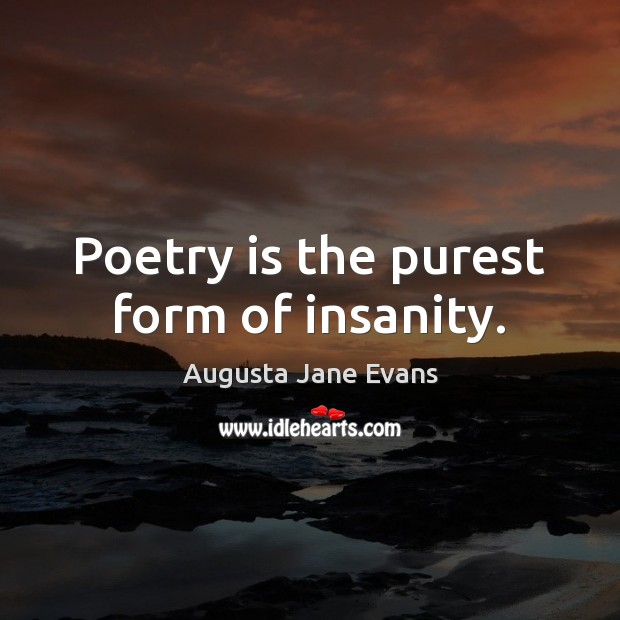 Image, Poetry is the purest form of insanity.