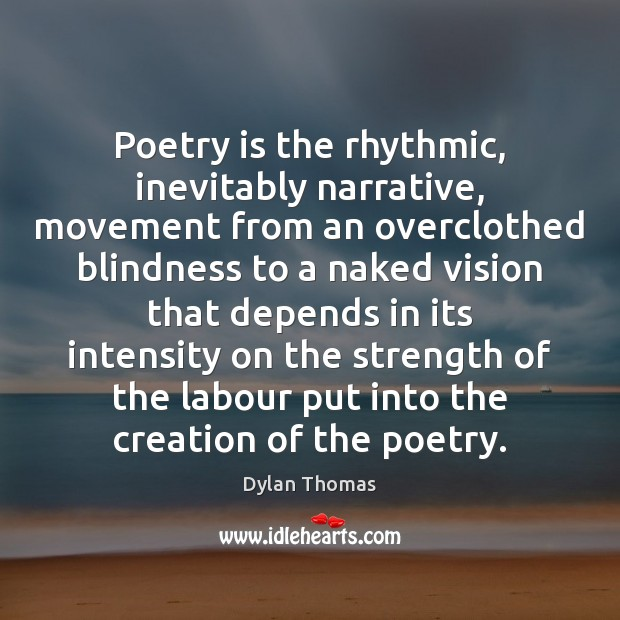 Poetry is the rhythmic, inevitably narrative, movement from an overclothed blindness to Dylan Thomas Picture Quote