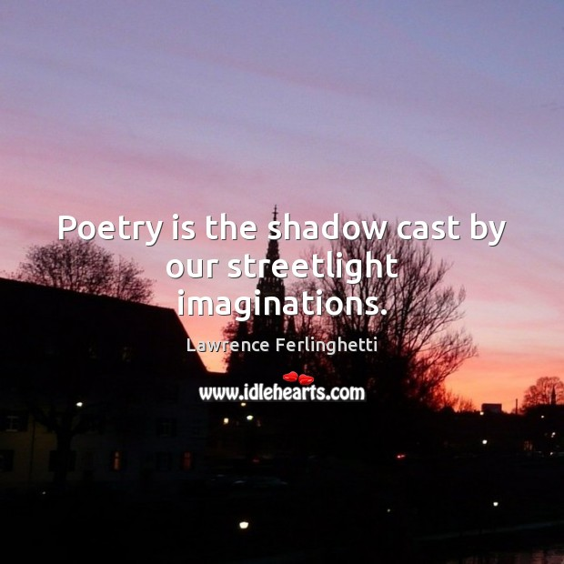 Poetry is the shadow cast by our streetlight imaginations. Lawrence Ferlinghetti Picture Quote