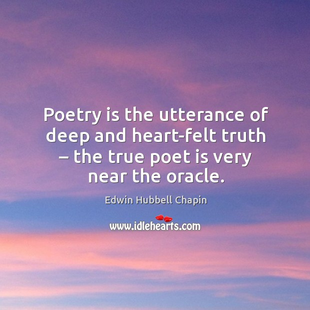 Poetry is the utterance of deep and heart-felt truth – the true poet is very near the oracle. Edwin Hubbell Chapin Picture Quote