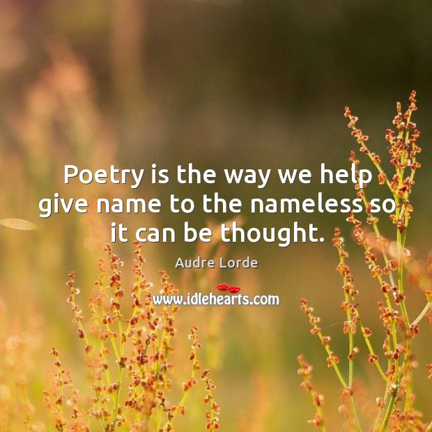 Poetry is the way we help give name to the nameless so it can be thought. Audre Lorde Picture Quote