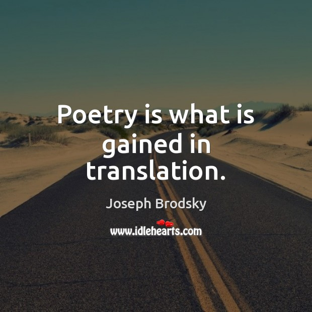 Poetry is what is gained in translation. Joseph Brodsky Picture Quote