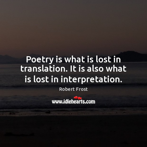 Poetry is what is lost in translation. It is also what is lost in interpretation. Robert Frost Picture Quote