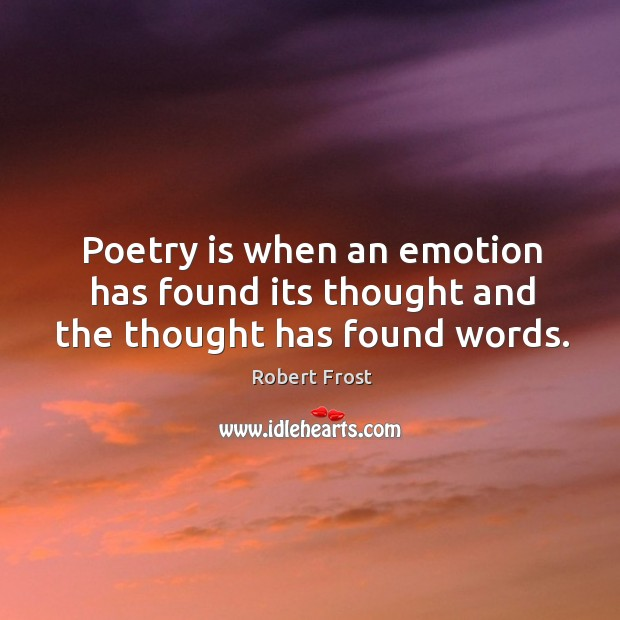 Image, Poetry is when an emotion has found its thought and the thought has found words.