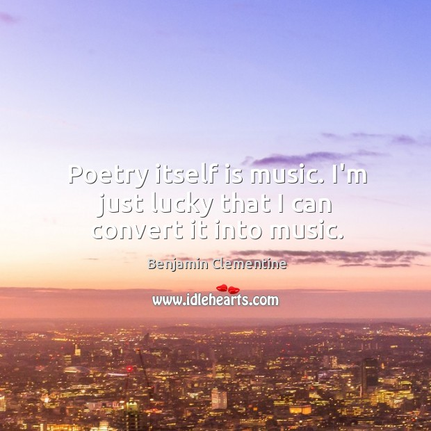 Image, Poetry itself is music. I'm just lucky that I can convert it into music.