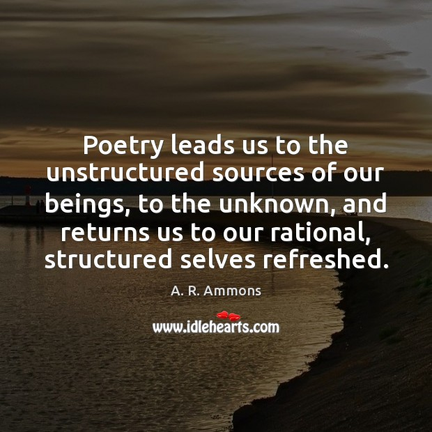 Image, Poetry leads us to the unstructured sources of our beings, to the