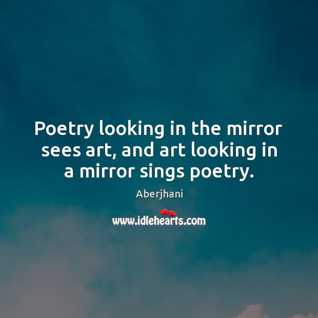 Poetry looking in the mirror sees art, and art looking in a mirror sings poetry. Image