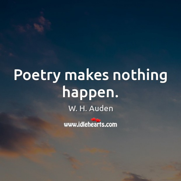 Poetry makes nothing happen. W. H. Auden Picture Quote