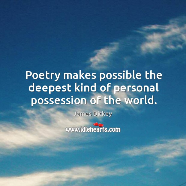 Poetry makes possible the deepest kind of personal possession of the world. James Dickey Picture Quote