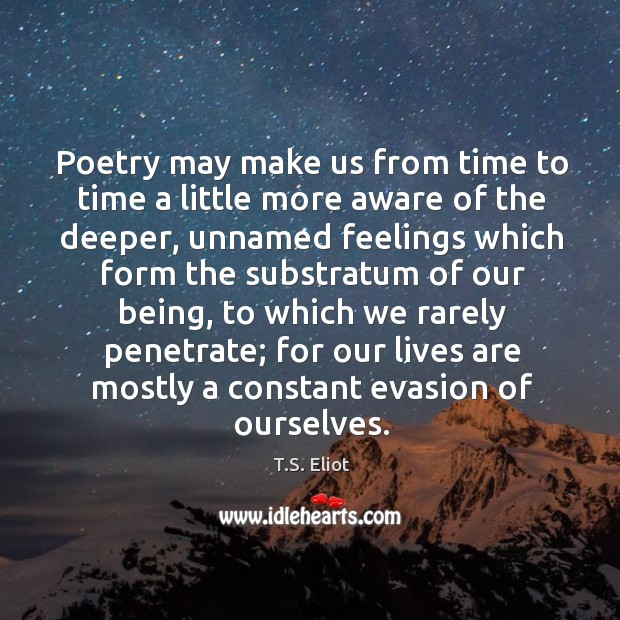 Poetry may make us from time to time a little more aware of the deeper Image