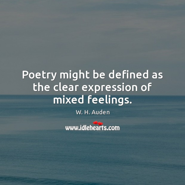 Poetry might be defined as the clear expression of mixed feelings. W. H. Auden Picture Quote