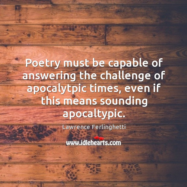 Poetry must be capable of answering the challenge of apocalytpic times, even Lawrence Ferlinghetti Picture Quote