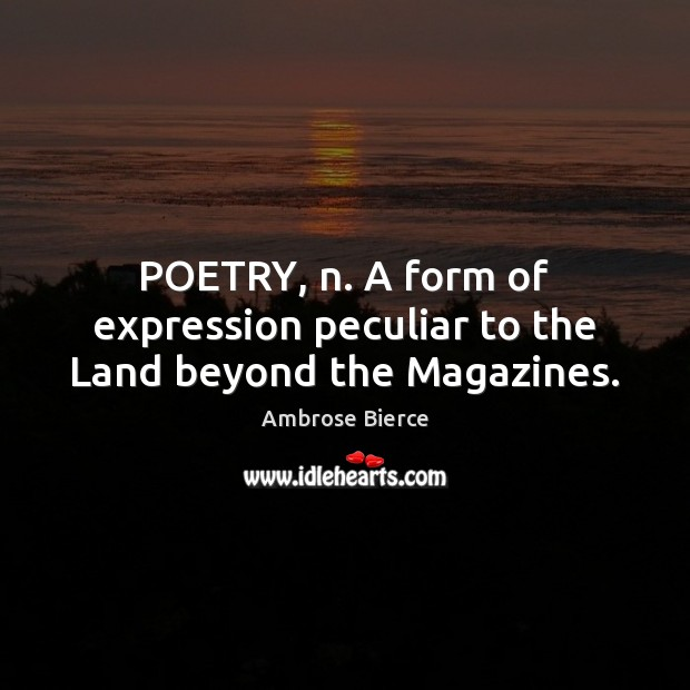 POETRY, n. A form of expression peculiar to the Land beyond the Magazines. Image