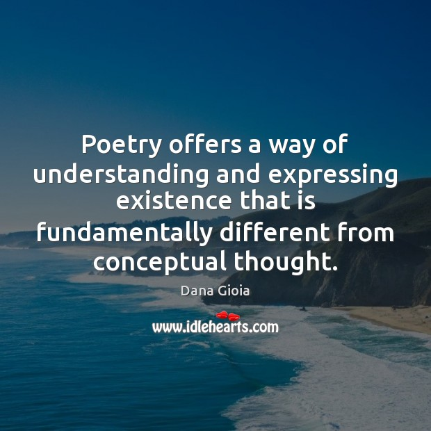 Poetry offers a way of understanding and expressing existence that is fundamentally Understanding Quotes Image