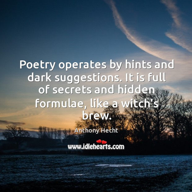 Image, Poetry operates by hints and dark suggestions. It is full of secrets and hidden formulae, like a witch's brew.