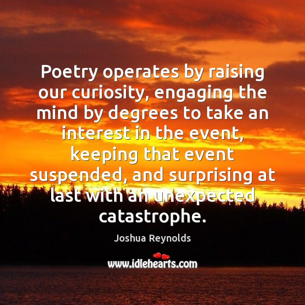 Poetry operates by raising our curiosity, engaging the mind by degrees to Joshua Reynolds Picture Quote