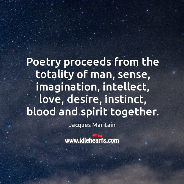 Poetry proceeds from the totality of man, sense, imagination, intellect, love, desire, instinct, blood and spirit together. Image