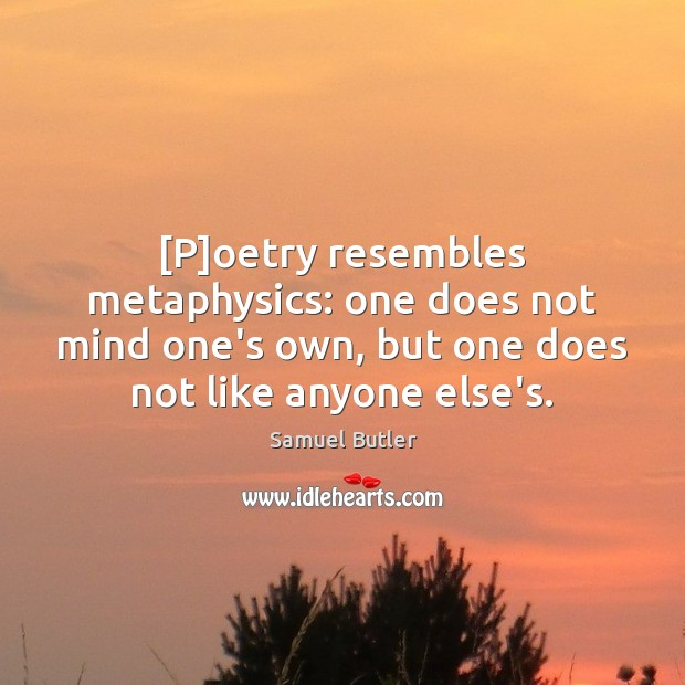 [P]oetry resembles metaphysics: one does not mind one's own, but one Samuel Butler Picture Quote