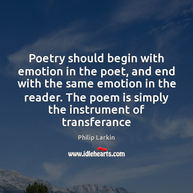 Poetry should begin with emotion in the poet, and end with the Philip Larkin Picture Quote