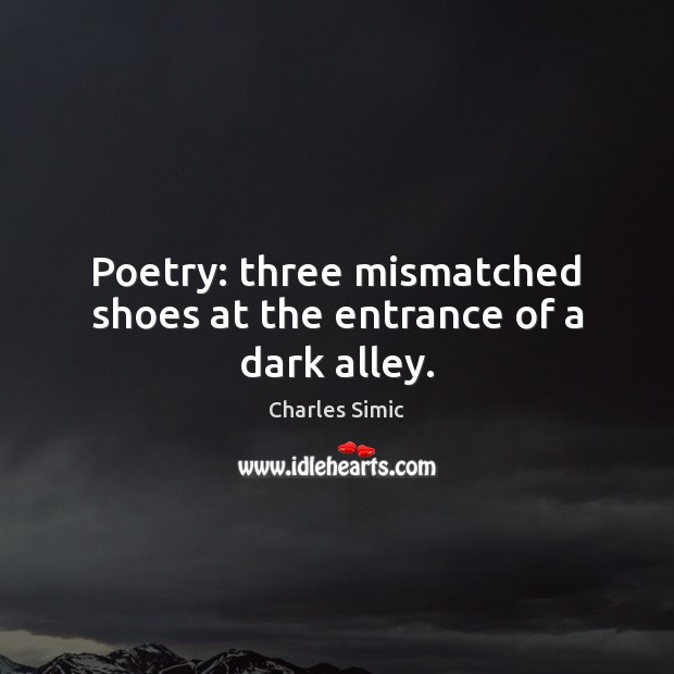 Poetry: three mismatched shoes at the entrance of a dark alley. Charles Simic Picture Quote