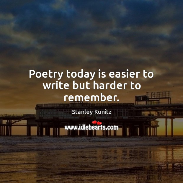 Stanley Kunitz Picture Quote image saying: Poetry today is easier to write but harder to remember.