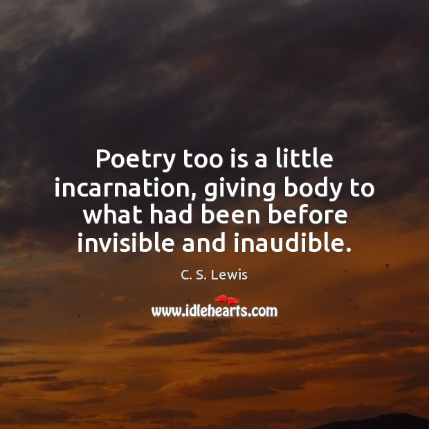 Image, Poetry too is a little incarnation, giving body to what had been