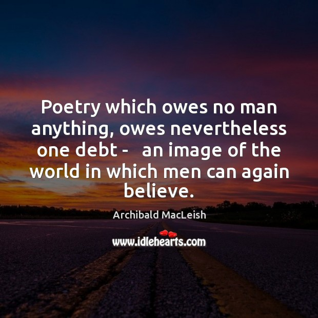 Poetry which owes no man anything, owes nevertheless one debt –   an Image