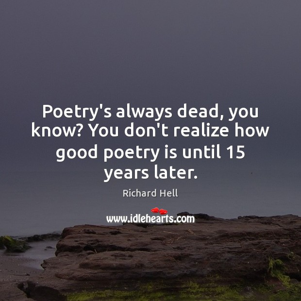 Poetry's always dead, you know? You don't realize how good poetry is until 15 years later. Poetry Quotes Image