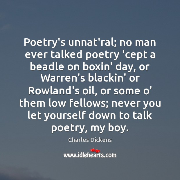 Poetry's unnat'ral; no man ever talked poetry 'cept a beadle on boxin' Charles Dickens Picture Quote