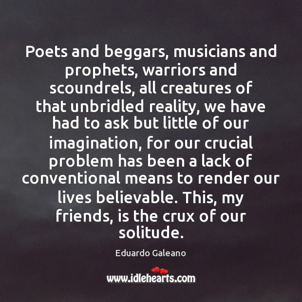 Poets and beggars, musicians and prophets, warriors and scoundrels, all creatures of Eduardo Galeano Picture Quote