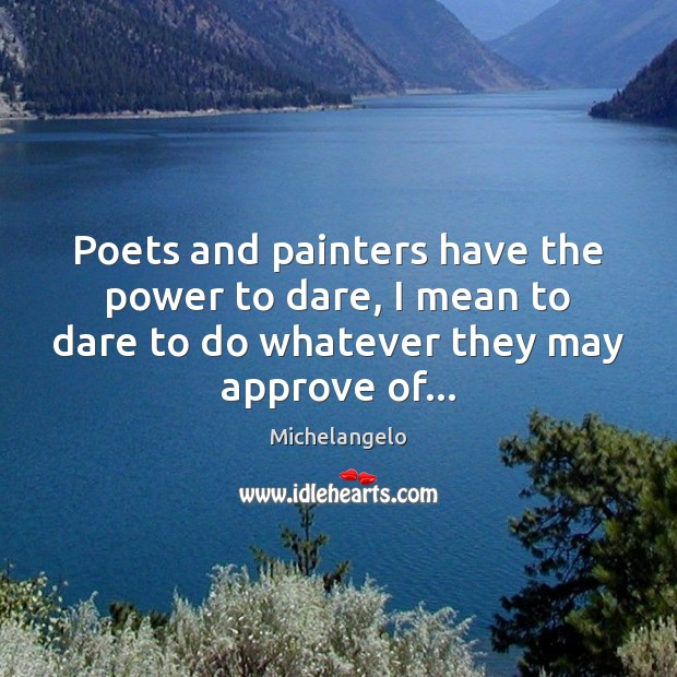 Poets and painters have the power to dare, I mean to dare Michelangelo Picture Quote