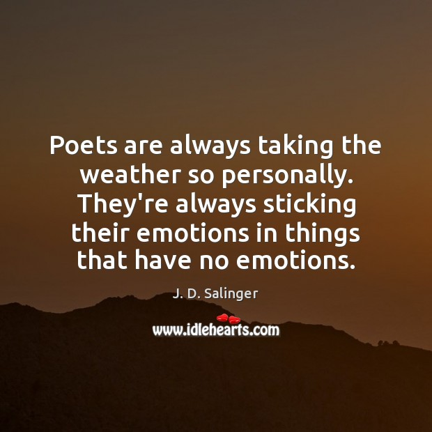 Poets are always taking the weather so personally. They're always sticking their J. D. Salinger Picture Quote