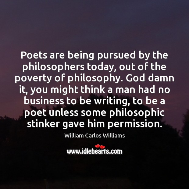 Poets are being pursued by the philosophers today, out of the poverty William Carlos Williams Picture Quote