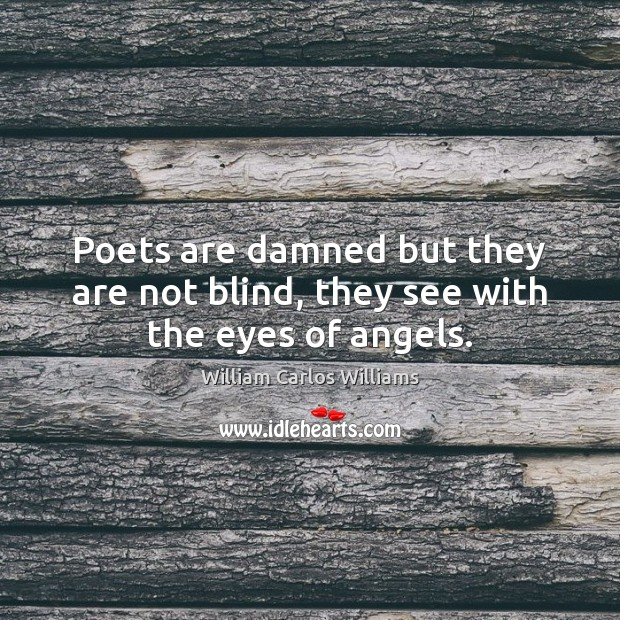 Poets are damned but they are not blind, they see with the eyes of angels. William Carlos Williams Picture Quote