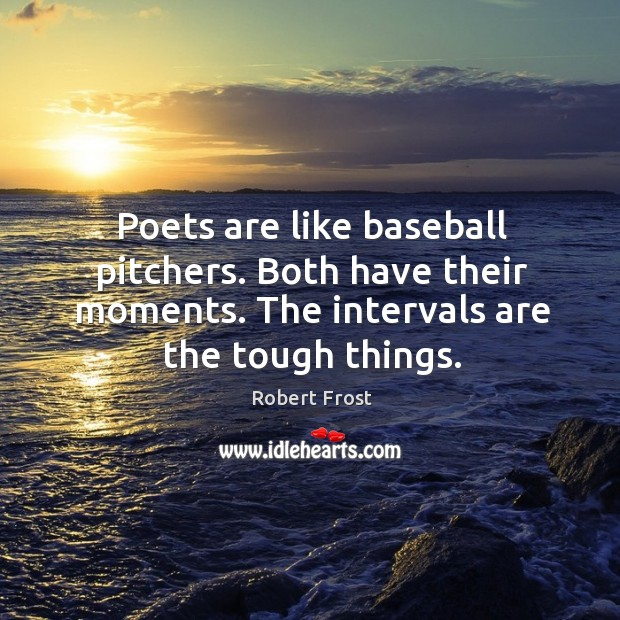 Poets are like baseball pitchers. Both have their moments. The intervals are the tough things. Image
