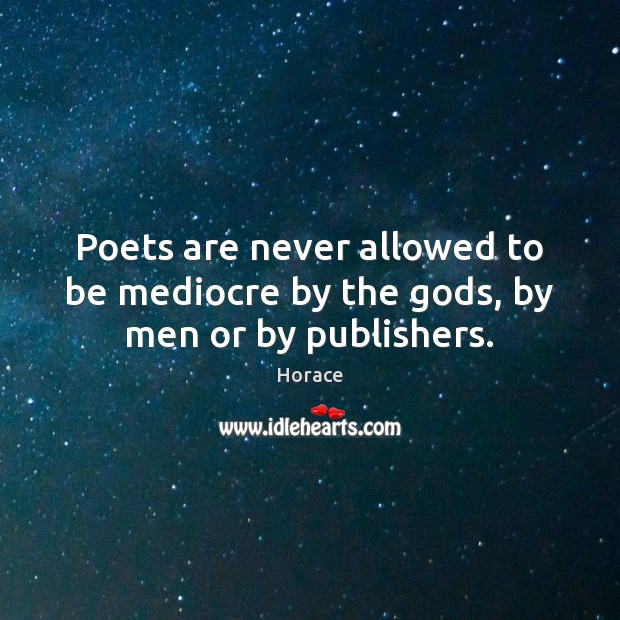Poets are never allowed to be mediocre by the Gods, by men or by publishers. Image