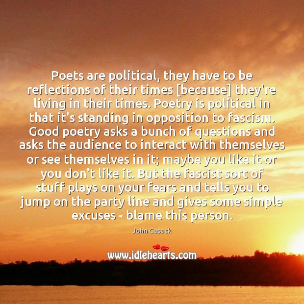 Poets are political, they have to be reflections of their times [because] John Cusack Picture Quote