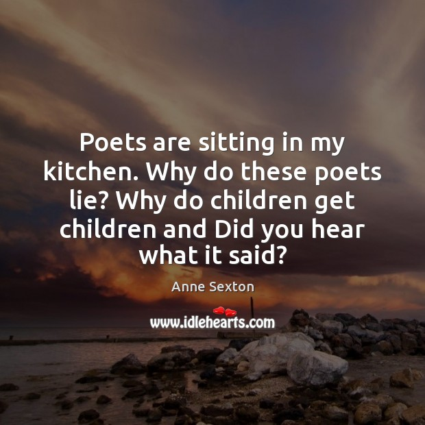 Poets are sitting in my kitchen. Why do these poets lie? Why Image