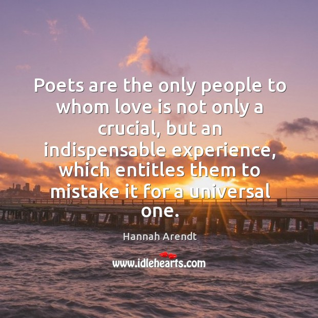 Poets are the only people to whom love is not only a crucial Image