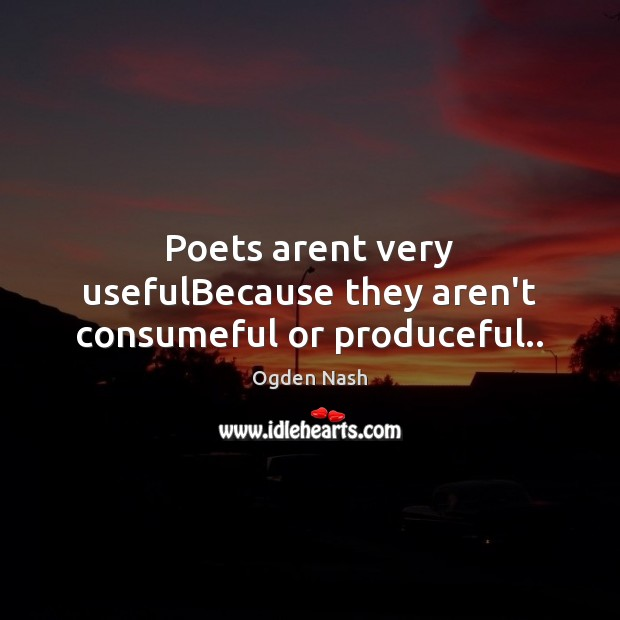 Poets arent very usefulBecause they aren't consumeful or produceful.. Ogden Nash Picture Quote