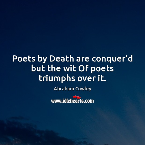 Image, Poets by Death are conquer'd but the wit Of poets triumphs over it.